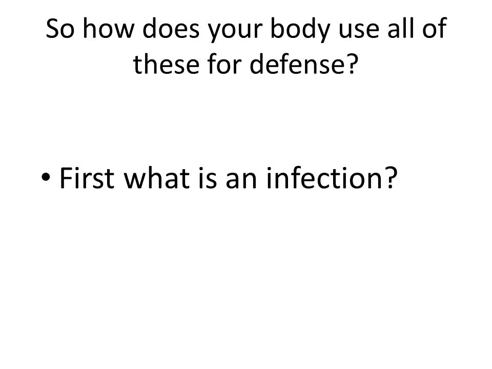 So how does your body use all of these for defense First what is an infection