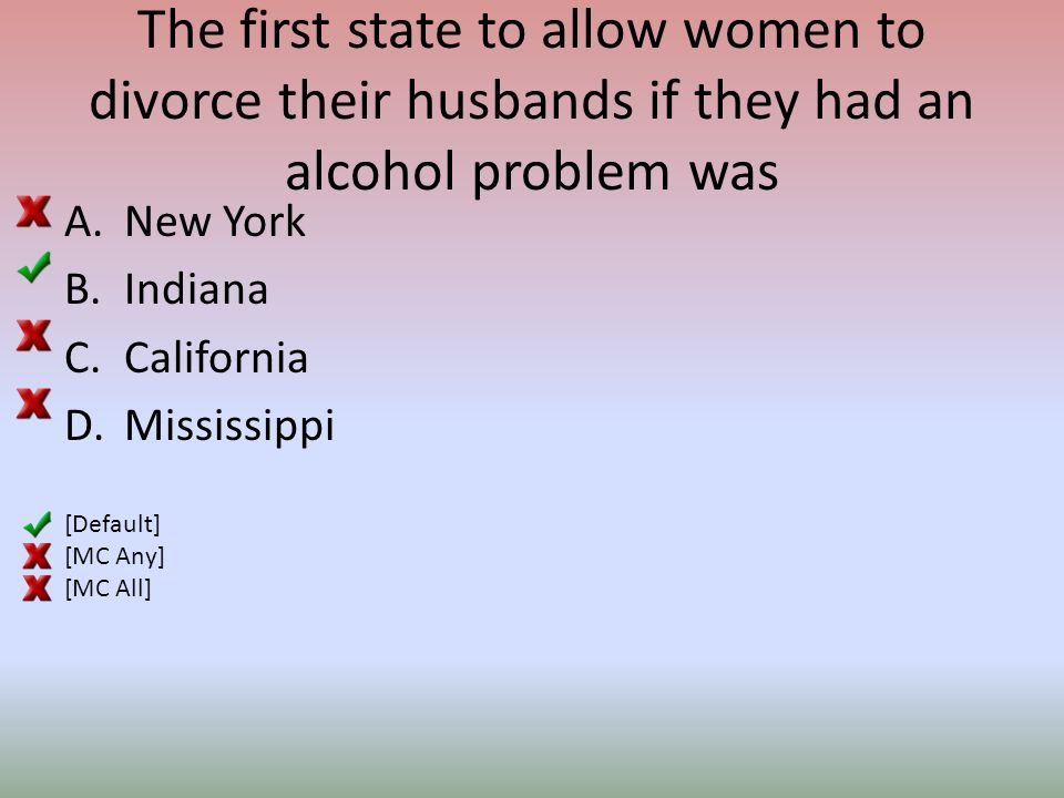 The first state to allow women to divorce their husbands if they had an alcohol problem was A.New York B.Indiana C.California D.Mississippi [Default] [MC Any] [MC All]