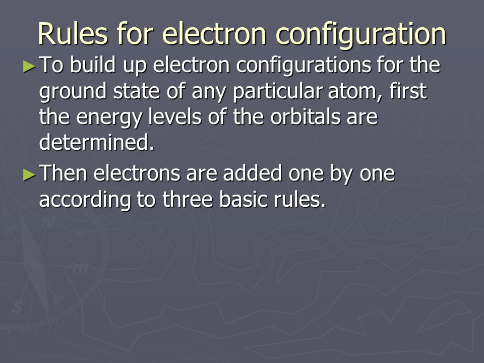 Rules for electron configuration ► To build up electron configurations for the ground state of any particular atom, first the energy levels of the orbitals are determined.