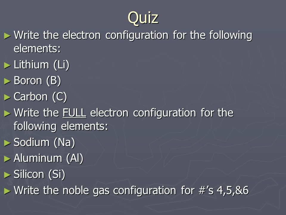 Quiz ► Write the electron configuration for the following elements: ► Lithium (Li) ► Boron (B) ► Carbon (C) ► Write the FULL electron configuration for the following elements: ► Sodium (Na) ► Aluminum (Al) ► Silicon (Si) ► Write the noble gas configuration for #'s 4,5,&6