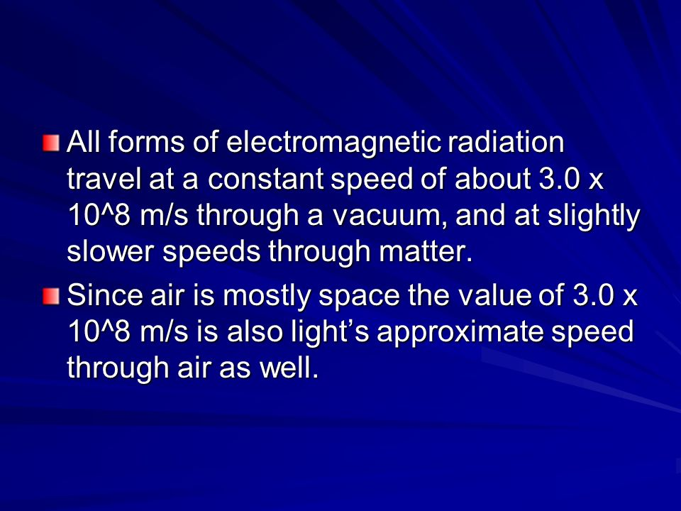All forms of electromagnetic radiation travel at a constant speed of about 3.0 x 10^8 m/s through a vacuum, and at slightly slower speeds through matter.