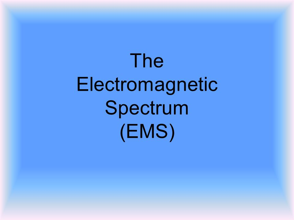 The Electromagnetic Spectrum (EMS)