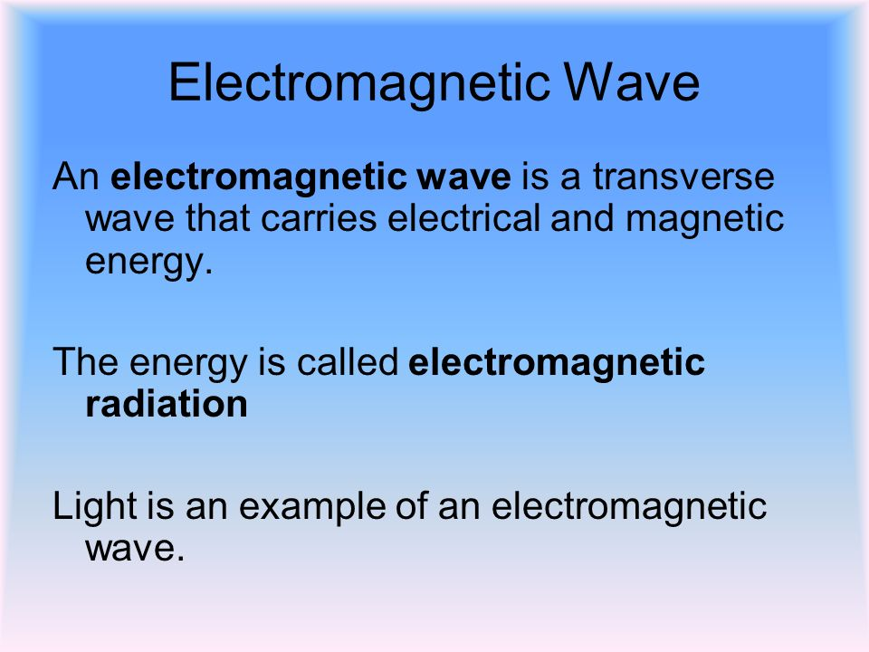 Electromagnetic Wave An electromagnetic wave is a transverse wave that carries electrical and magnetic energy.