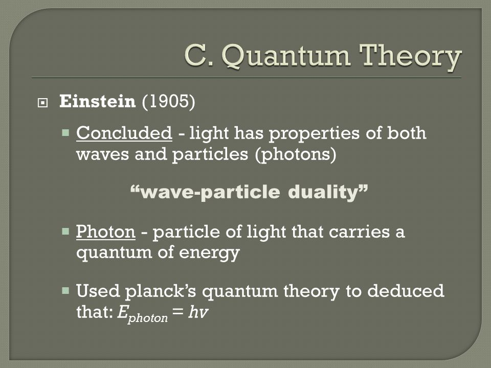  Einstein (1905)  Concluded - light has properties of both waves and particles (photons) wave-particle duality  Photon - particle of light that carries a quantum of energy  Used planck's quantum theory to deduced that: E photon = hv