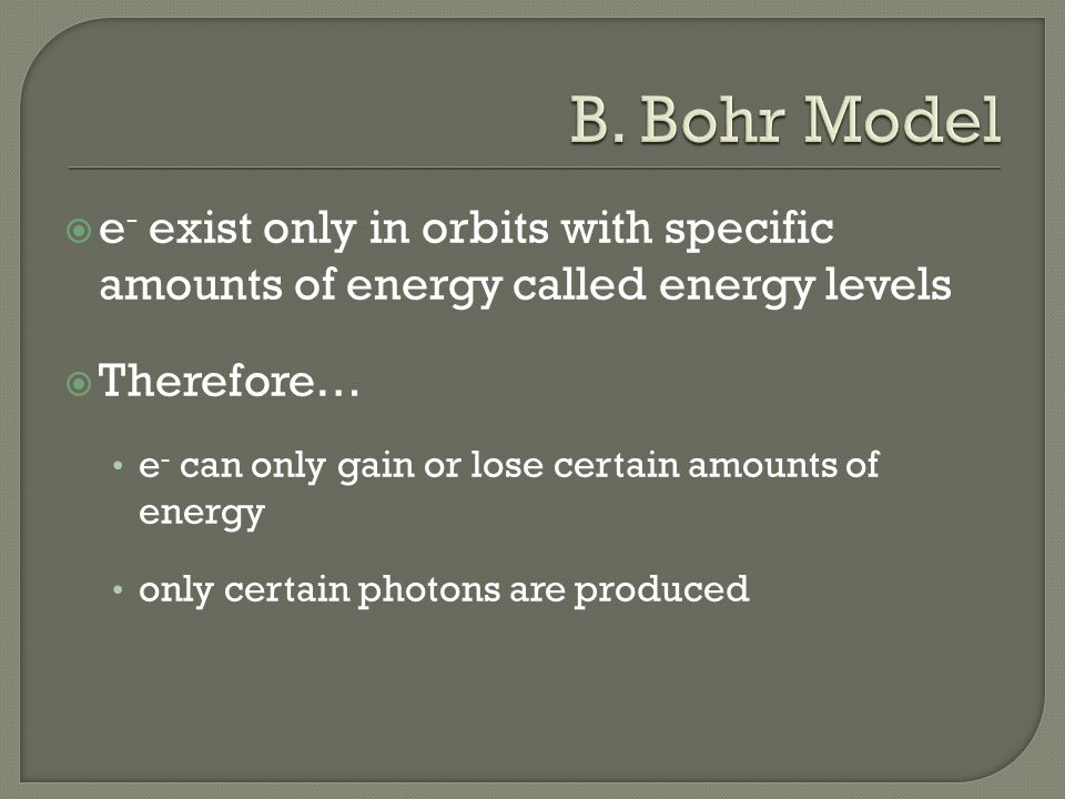  e - exist only in orbits with specific amounts of energy called energy levels  Therefore… e - can only gain or lose certain amounts of energy only certain photons are produced