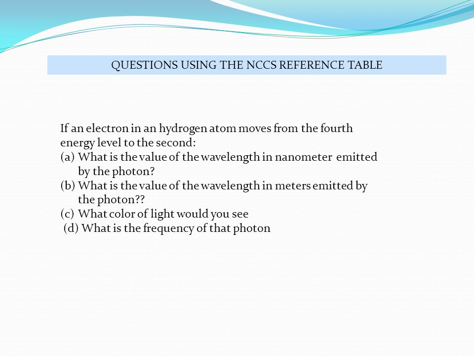 QUESTIONS USING THE NCCS REFERENCE TABLE If an electron in an hydrogen atom moves from the fourth energy level to the second: (a)What is the value of the wavelength in nanometer emitted by the photon.