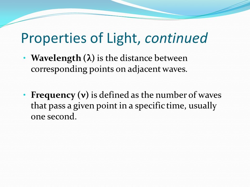 Properties of Light, continued Wavelength (λ) is the distance between corresponding points on adjacent waves.