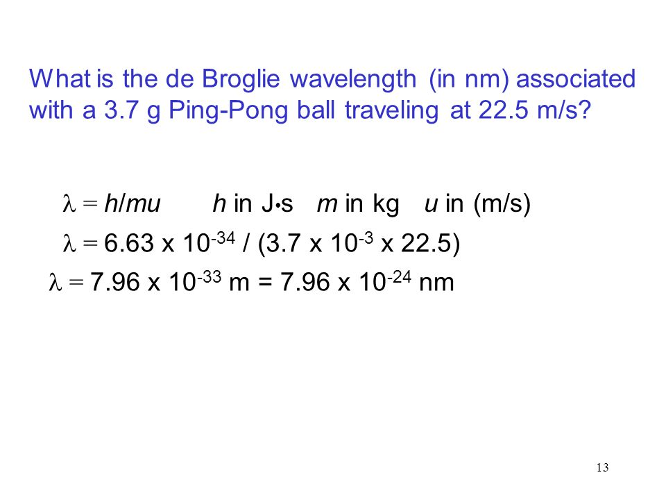 13 = h/mu = 6.63 x / (3.7 x x 22.5) = 7.96 x m = 7.96 x nm What is the de Broglie wavelength (in nm) associated with a 3.7 g Ping-Pong ball traveling at 22.5 m/s.