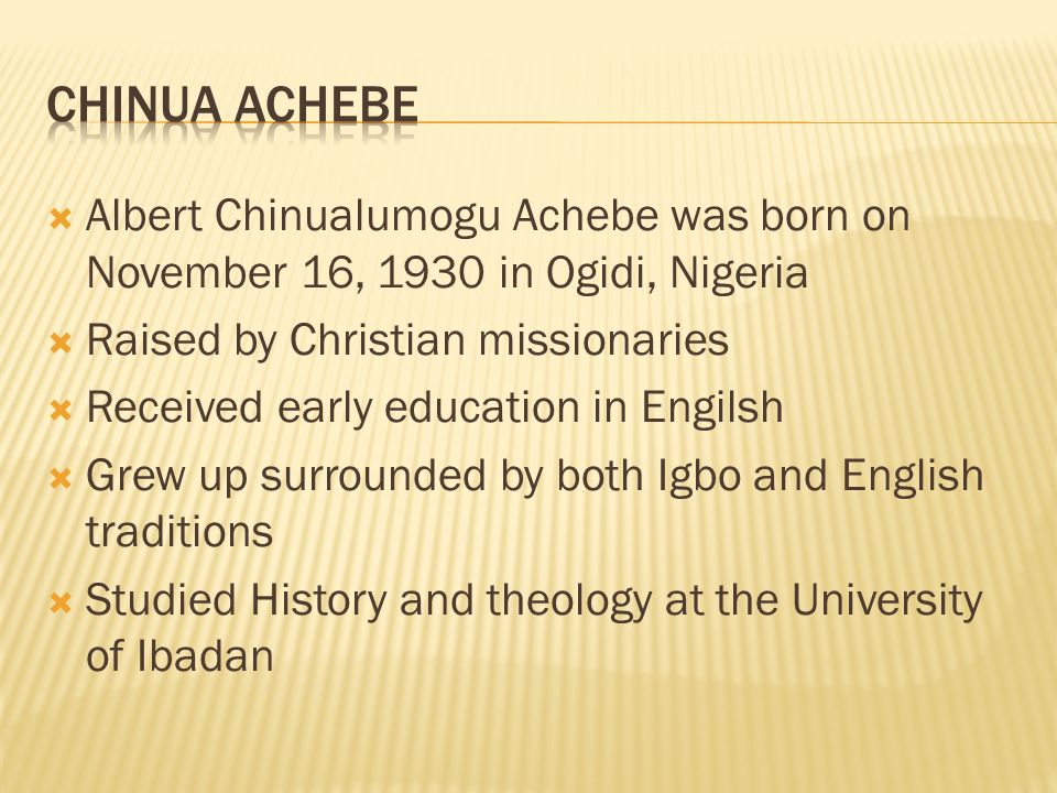  Albert Chinualumogu Achebe was born on November 16, 1930 in Ogidi, Nigeria  Raised by Christian missionaries  Received early education in Engilsh  Grew up surrounded by both Igbo and English traditions  Studied History and theology at the University of Ibadan