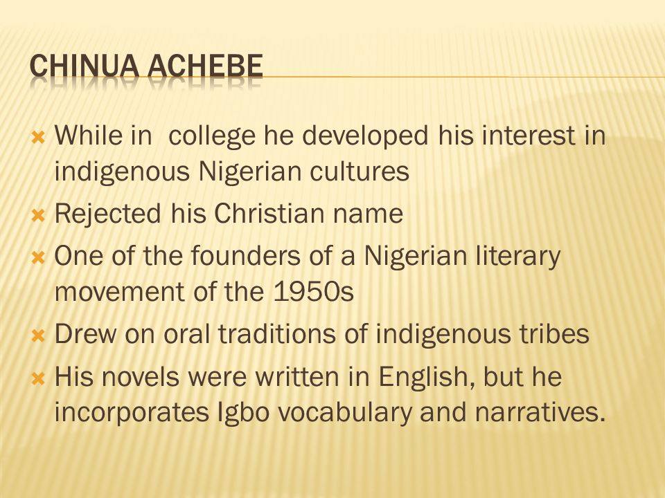  While in college he developed his interest in indigenous Nigerian cultures  Rejected his Christian name  One of the founders of a Nigerian literary movement of the 1950s  Drew on oral traditions of indigenous tribes  His novels were written in English, but he incorporates Igbo vocabulary and narratives.