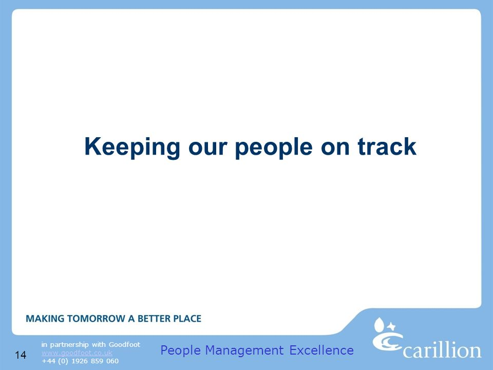 14 in partnership with Goodfoot www.goodfoot.co.uk +44 (0) 1926 859 060 Keeping our people on track People Management Excellence