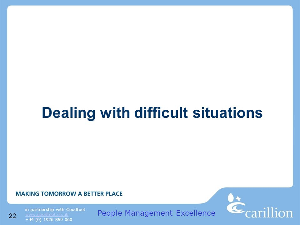 22 in partnership with Goodfoot www.goodfoot.co.uk +44 (0) 1926 859 060 Dealing with difficult situations People Management Excellence