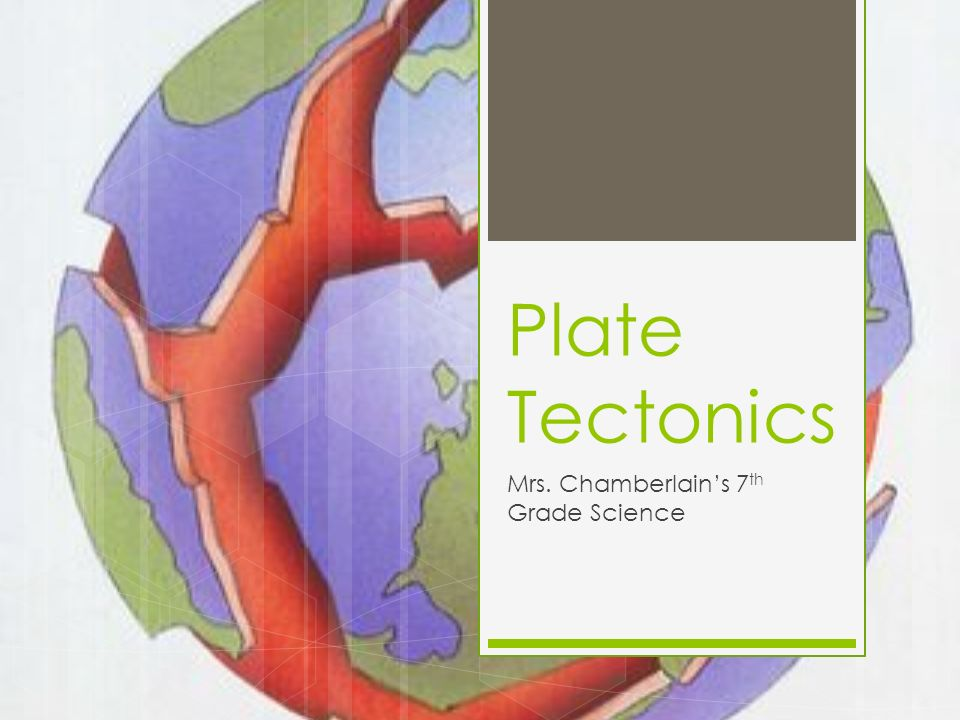 Plate Tectonics Mrs. Chamberlain's 7 th Grade Science