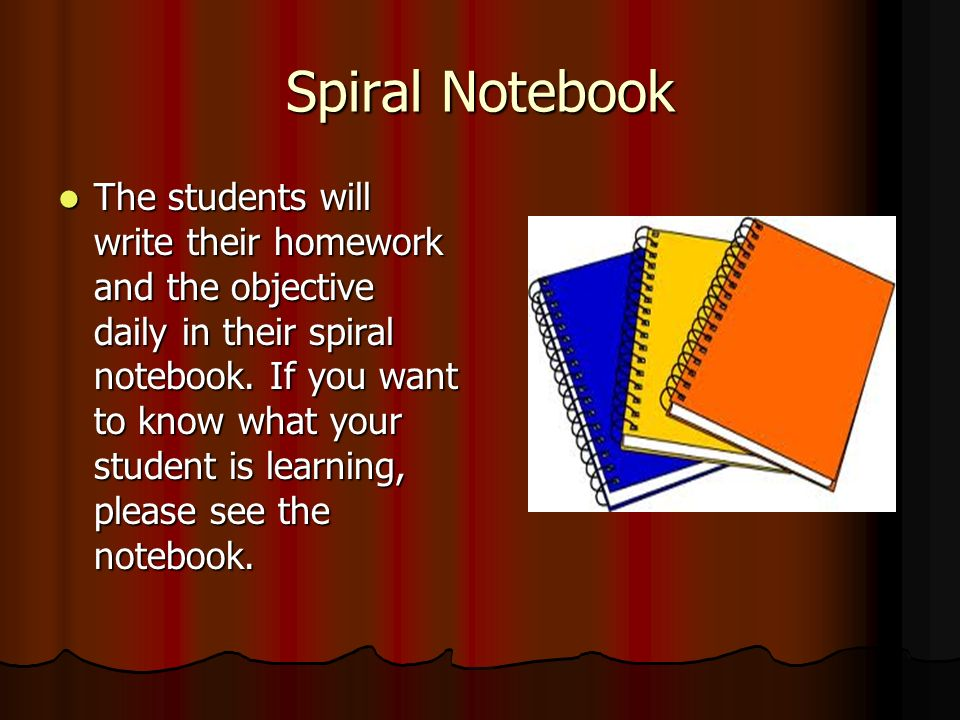 Spiral Notebook The students will write their homework and the objective daily in their spiral notebook.
