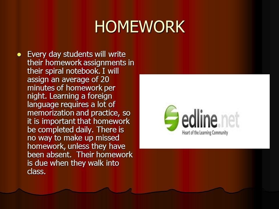 HOMEWORK Every day students will write their homework assignments in their spiral notebook.