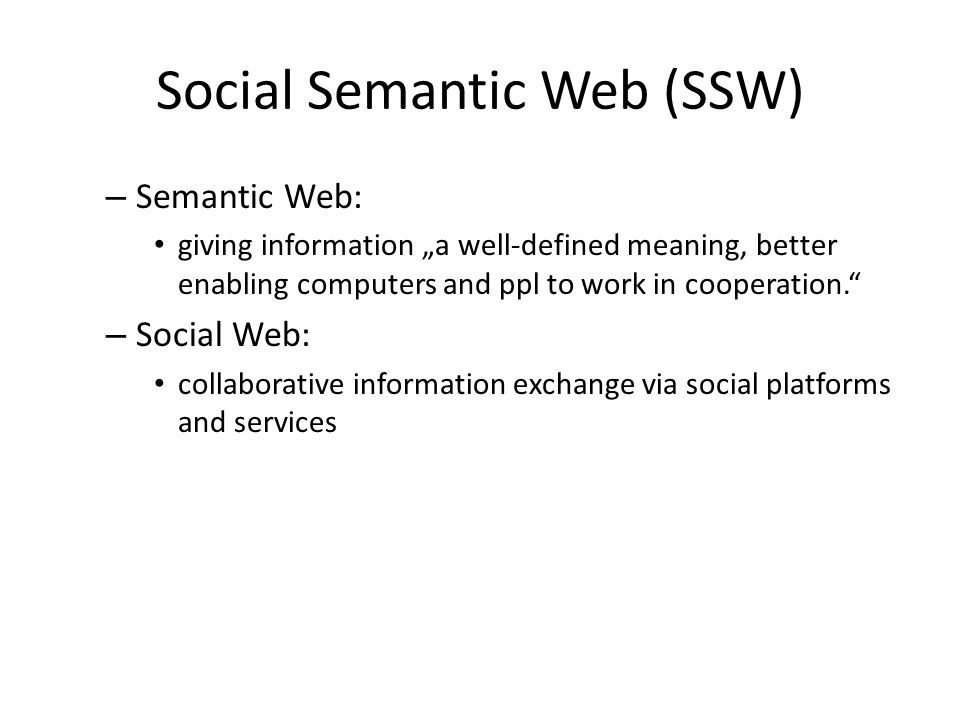 "Social Semantic Web (SSW) – Semantic Web: giving information ""a well-defined meaning, better enabling computers and ppl to work in cooperation. – Social Web: collaborative information exchange via social platforms and services"