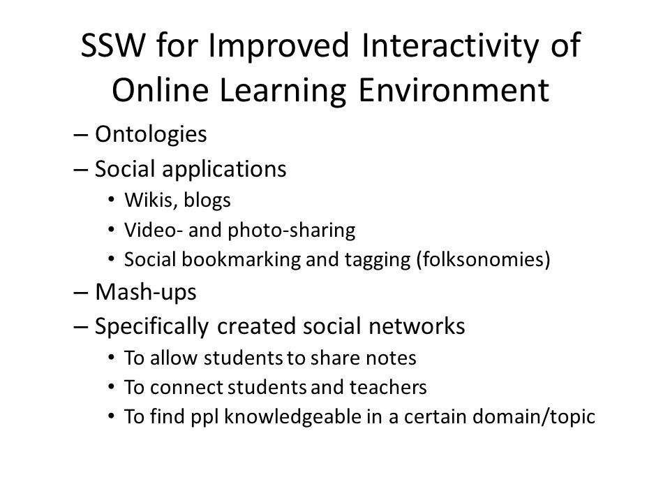 SSW for Improved Interactivity of Online Learning Environment – Ontologies – Social applications Wikis, blogs Video- and photo-sharing Social bookmarking and tagging (folksonomies) – Mash-ups – Specifically created social networks To allow students to share notes To connect students and teachers To find ppl knowledgeable in a certain domain/topic
