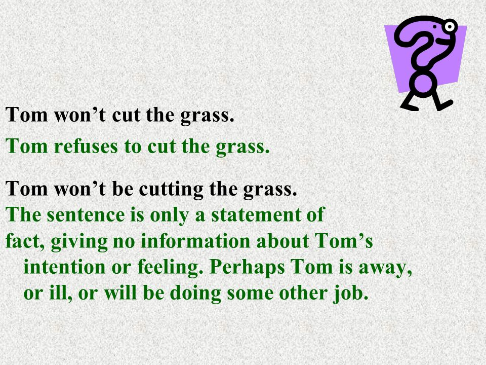 Tom won't cut the grass. Tom refuses to cut the grass.