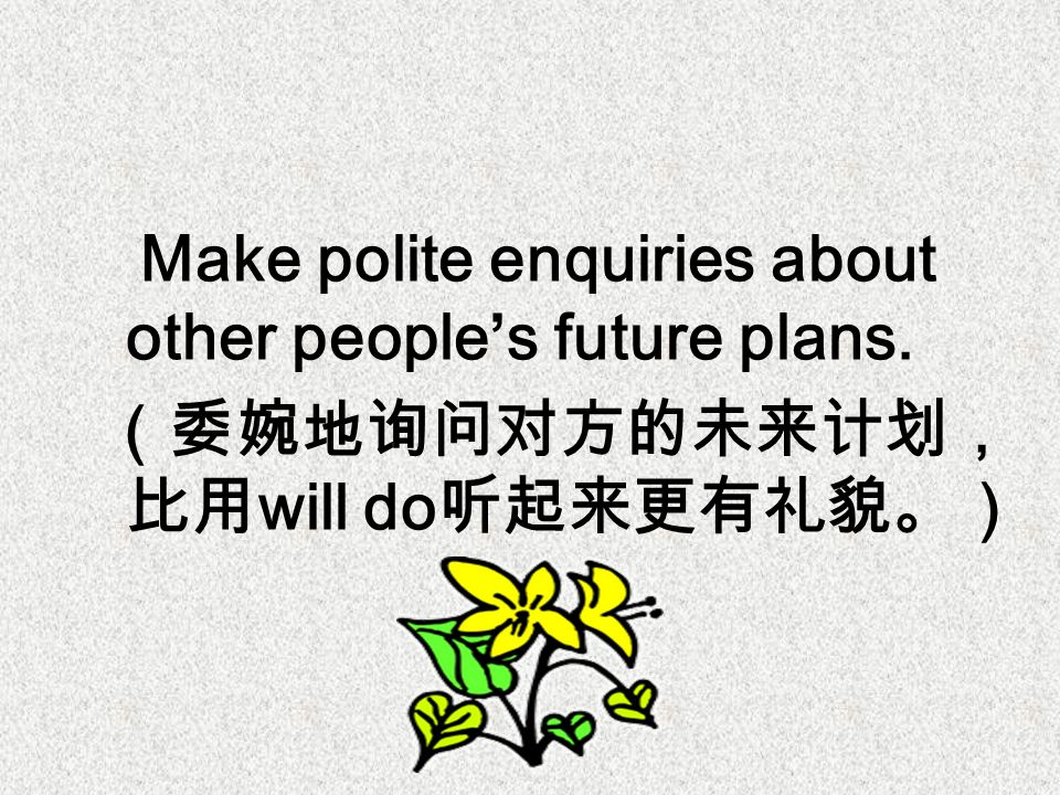 Make polite enquiries about other people's future plans. (委婉地询问对方的未来计划, 比用 will do 听起来更有礼貌。)