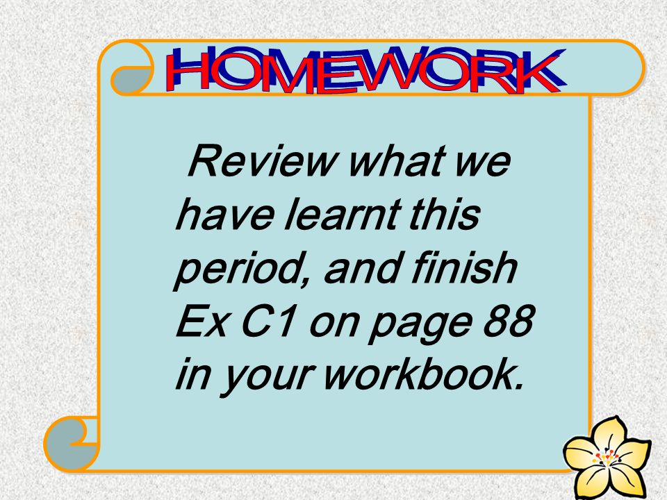 Review what we have learnt this period, and finish Ex C1 on page 88 in your workbook.