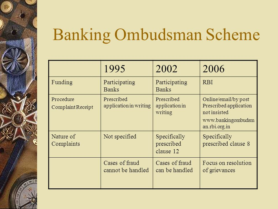 Banking Ombudsman Scheme 199520022006 FundingParticipating Banks RBI Procedure Complaint Receipt Prescribed application in writing Online/email/by post Prescribed application not insisted www.bankingombudsm an.rbi.org.in Nature of Complaints Not specifiedSpecifically prescribed clause 12 Specifically prescribed clause 8 Cases of fraud cannot be handled Cases of fraud can be handled Focus on resolution of grievances