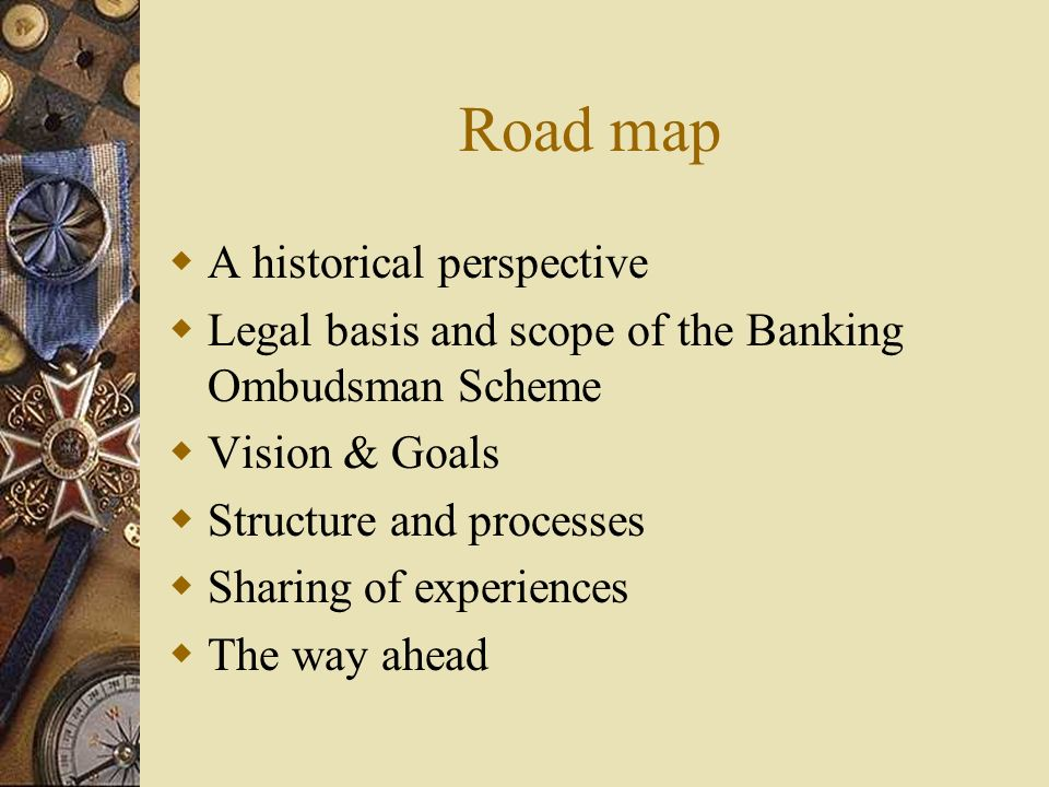 Road map  A historical perspective  Legal basis and scope of the Banking Ombudsman Scheme  Vision & Goals  Structure and processes  Sharing of experiences  The way ahead