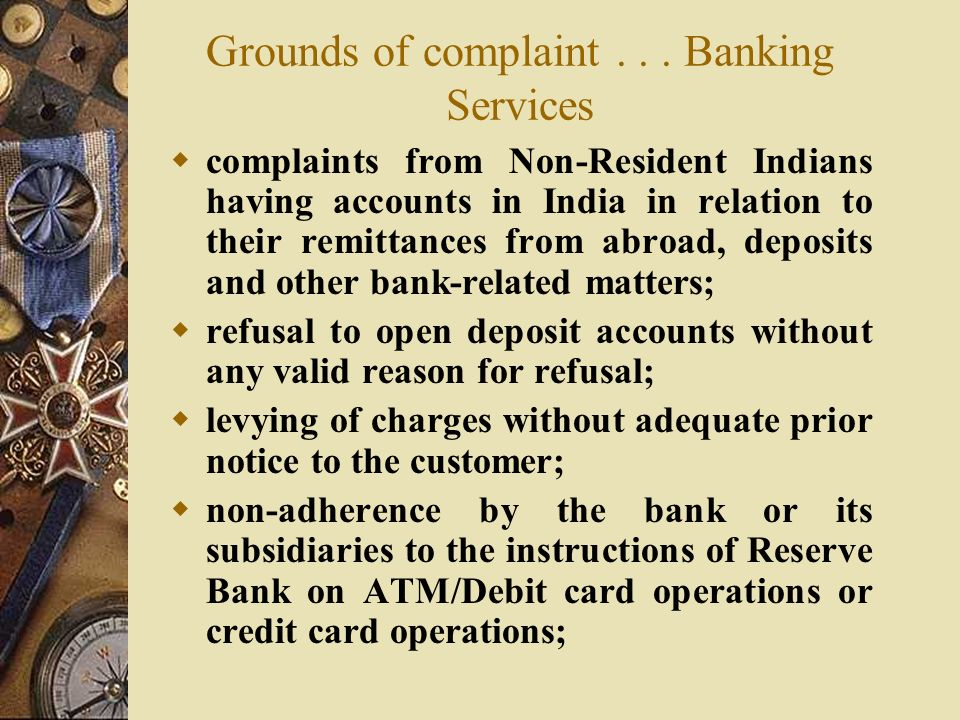  complaints from Non-Resident Indians having accounts in India in relation to their remittances from abroad, deposits and other bank-related matters;  refusal to open deposit accounts without any valid reason for refusal;  levying of charges without adequate prior notice to the customer;  non-adherence by the bank or its subsidiaries to the instructions of Reserve Bank on ATM/Debit card operations or credit card operations;