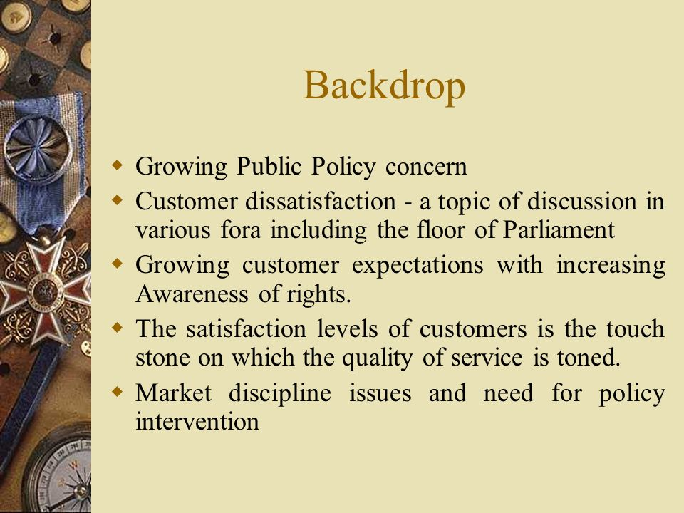 Backdrop  Growing Public Policy concern  Customer dissatisfaction - a topic of discussion in various fora including the floor of Parliament  Growing customer expectations with increasing Awareness of rights.