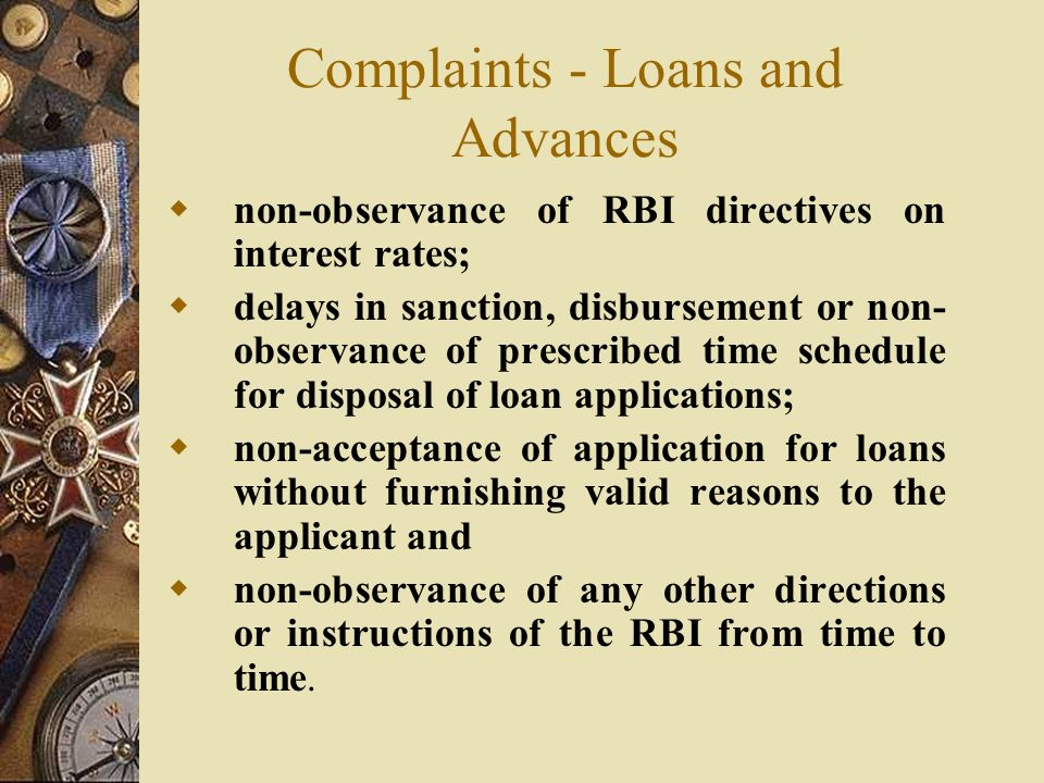 Complaints - Loans and Advances  non-observance of RBI directives on interest rates;  delays in sanction, disbursement or non- observance of prescribed time schedule for disposal of loan applications;  non-acceptance of application for loans without furnishing valid reasons to the applicant and  non-observance of any other directions or instructions of the RBI from time to time.