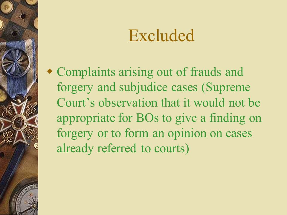 Excluded  Complaints arising out of frauds and forgery and subjudice cases (Supreme Court's observation that it would not be appropriate for BOs to give a finding on forgery or to form an opinion on cases already referred to courts)