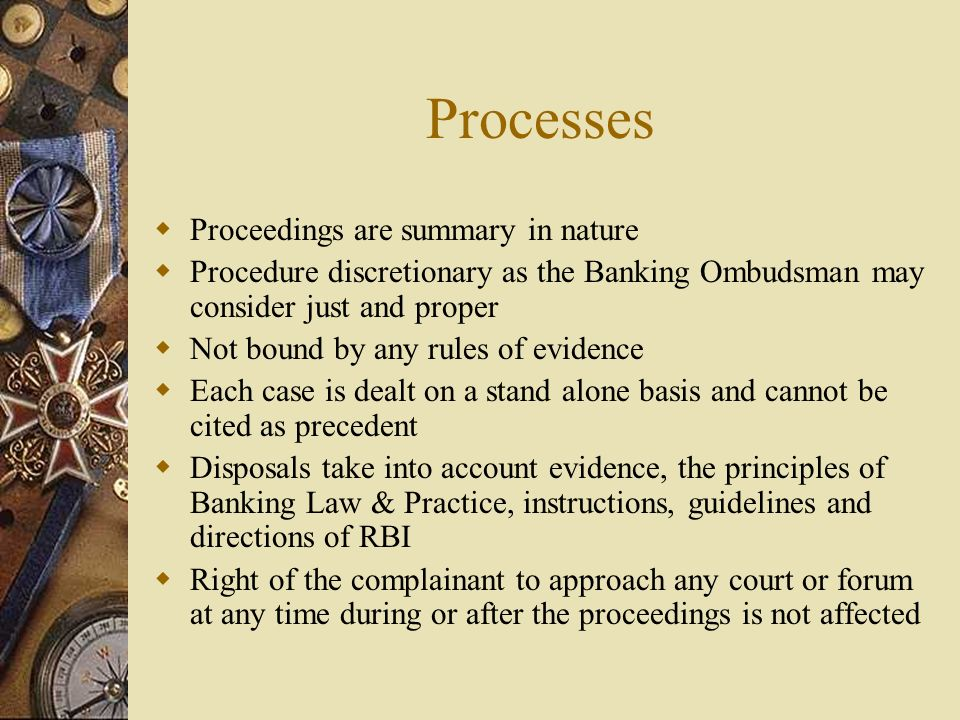 Processes  Proceedings are summary in nature  Procedure discretionary as the Banking Ombudsman may consider just and proper  Not bound by any rules of evidence  Each case is dealt on a stand alone basis and cannot be cited as precedent  Disposals take into account evidence, the principles of Banking Law & Practice, instructions, guidelines and directions of RBI  Right of the complainant to approach any court or forum at any time during or after the proceedings is not affected