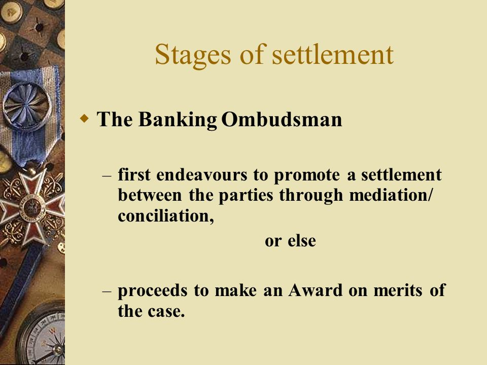 Stages of settlement  The Banking Ombudsman – first endeavours to promote a settlement between the parties through mediation/ conciliation, or else – proceeds to make an Award on merits of the case.