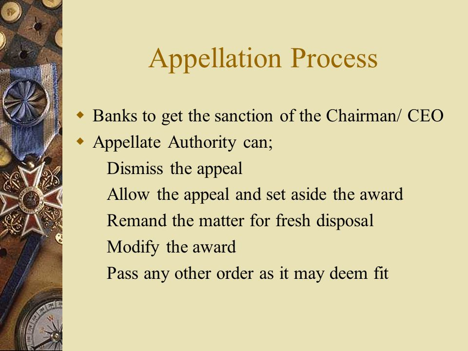 Appellation Process  Banks to get the sanction of the Chairman/ CEO  Appellate Authority can; Dismiss the appeal Allow the appeal and set aside the award Remand the matter for fresh disposal Modify the award Pass any other order as it may deem fit