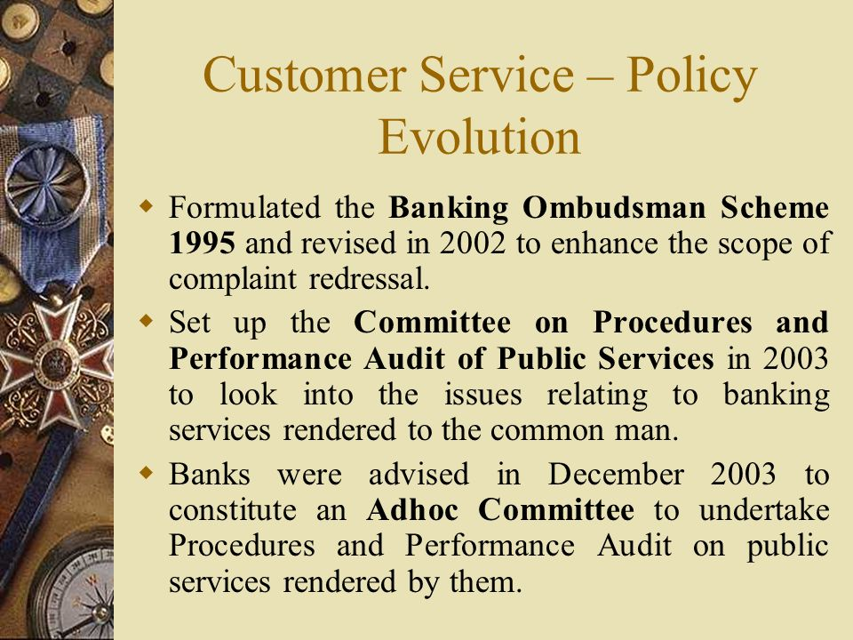 Customer Service – Policy Evolution  Formulated the Banking Ombudsman Scheme 1995 and revised in 2002 to enhance the scope of complaint redressal.