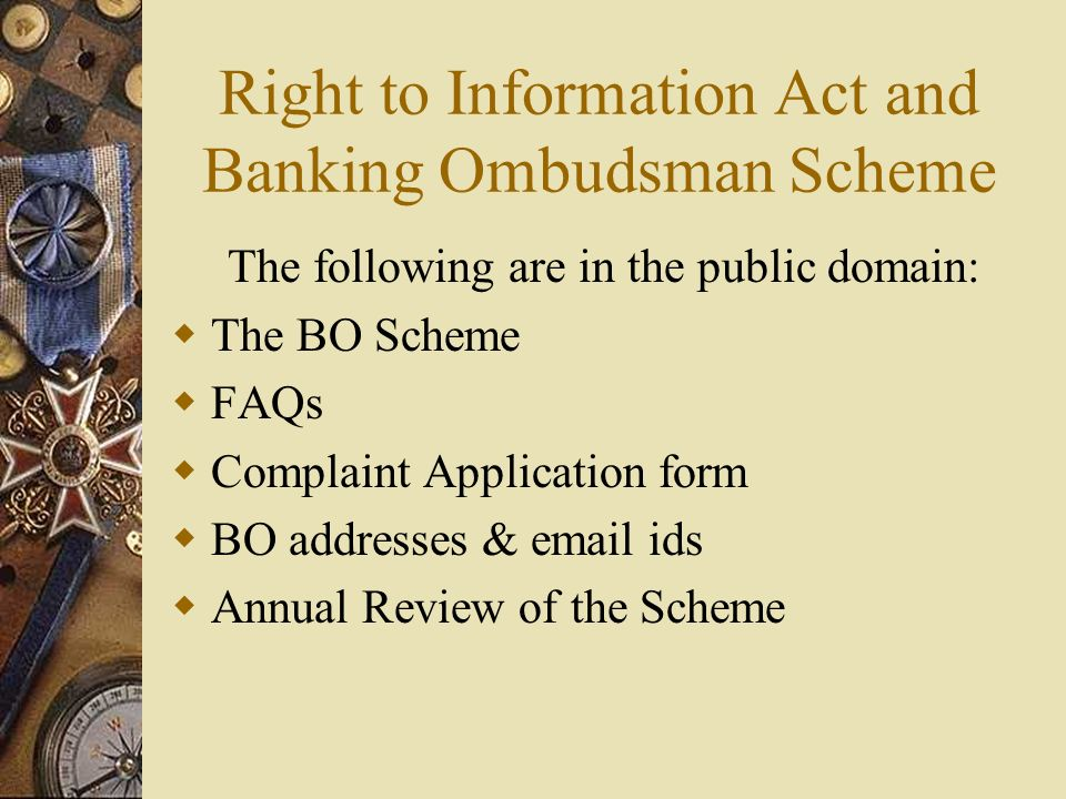 Right to Information Act and Banking Ombudsman Scheme The following are in the public domain:  The BO Scheme  FAQs  Complaint Application form  BO addresses & email ids  Annual Review of the Scheme