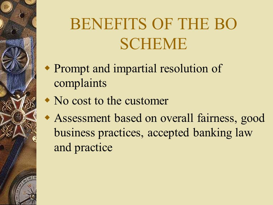 BENEFITS OF THE BO SCHEME  Prompt and impartial resolution of complaints  No cost to the customer  Assessment based on overall fairness, good business practices, accepted banking law and practice