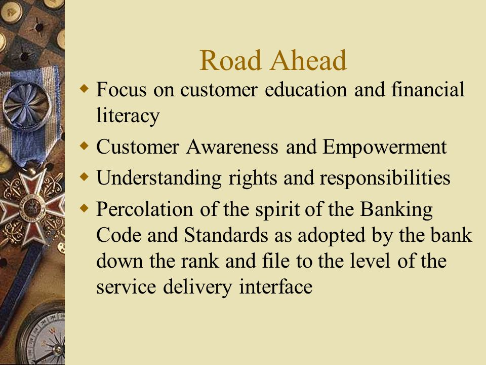 Road Ahead  Focus on customer education and financial literacy  Customer Awareness and Empowerment  Understanding rights and responsibilities  Percolation of the spirit of the Banking Code and Standards as adopted by the bank down the rank and file to the level of the service delivery interface