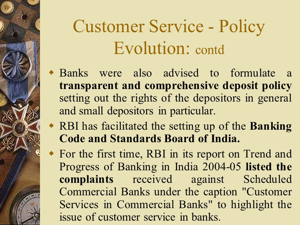 Customer Service - Policy Evolution: contd  Banks were also advised to formulate a transparent and comprehensive deposit policy setting out the rights of the depositors in general and small depositors in particular.