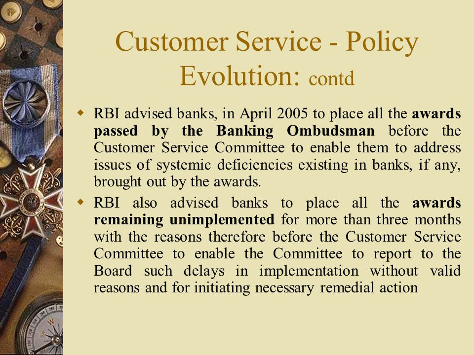 Customer Service - Policy Evolution: contd  RBI advised banks, in April 2005 to place all the awards passed by the Banking Ombudsman before the Customer Service Committee to enable them to address issues of systemic deficiencies existing in banks, if any, brought out by the awards.