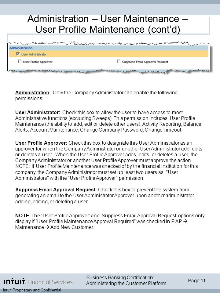 Page 11 Intuit Proprietary and Confidential Business Banking Certification: Administering the Customer Platform Administration – User Maintenance – User Profile Maintenance (cont'd) Administration: Only the Company Administrator can enable the following permissions: User Administrator: Check this box to allow the user to have access to most Administrative functions (excluding Sweeps).