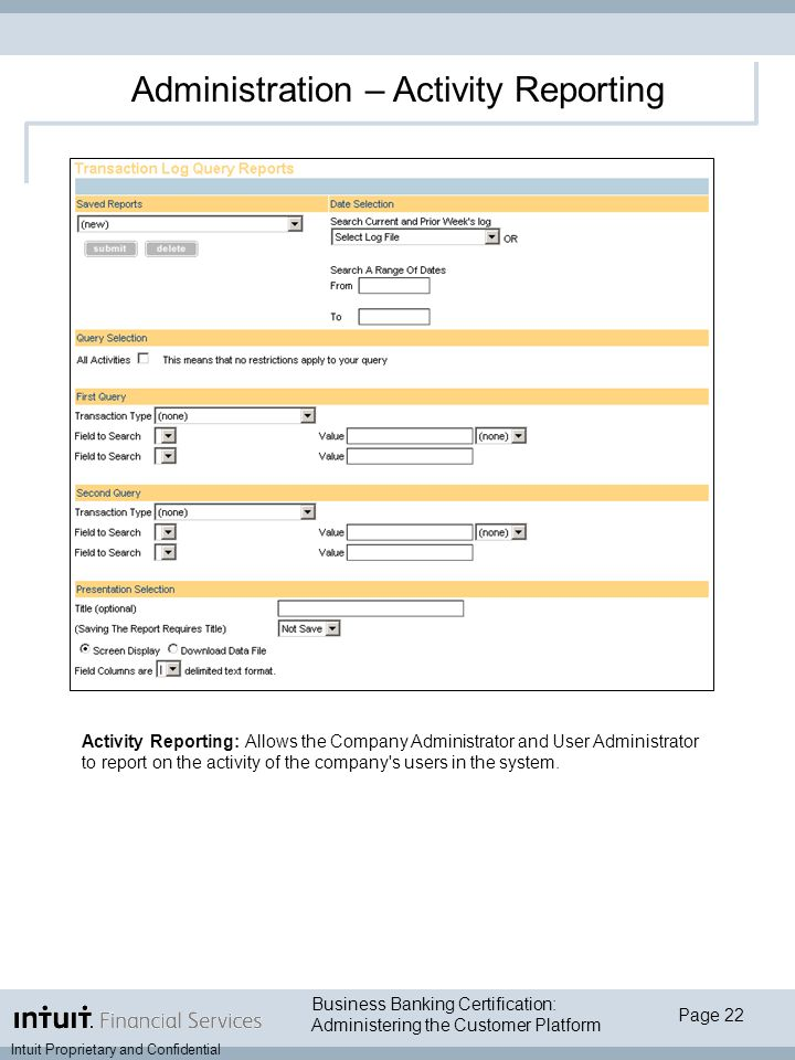 Page 22 Intuit Proprietary and Confidential Business Banking Certification: Administering the Customer Platform Administration – Activity Reporting Activity Reporting: Allows the Company Administrator and User Administrator to report on the activity of the company s users in the system.