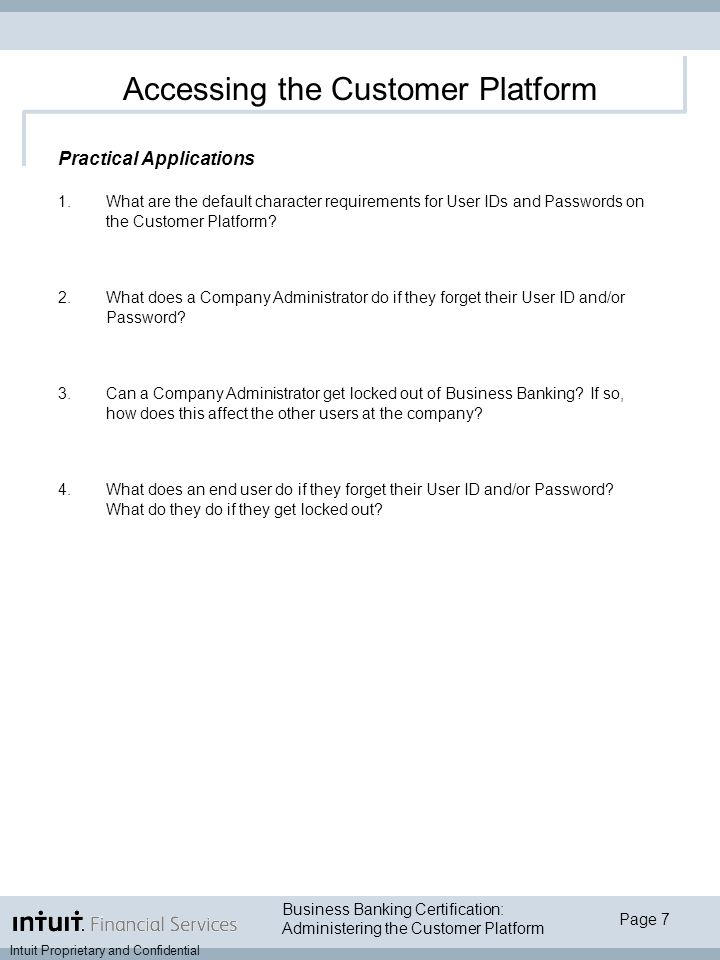 Page 7 Intuit Proprietary and Confidential Business Banking Certification: Administering the Customer Platform Accessing the Customer Platform Practical Applications 1.What are the default character requirements for User IDs and Passwords on the Customer Platform.