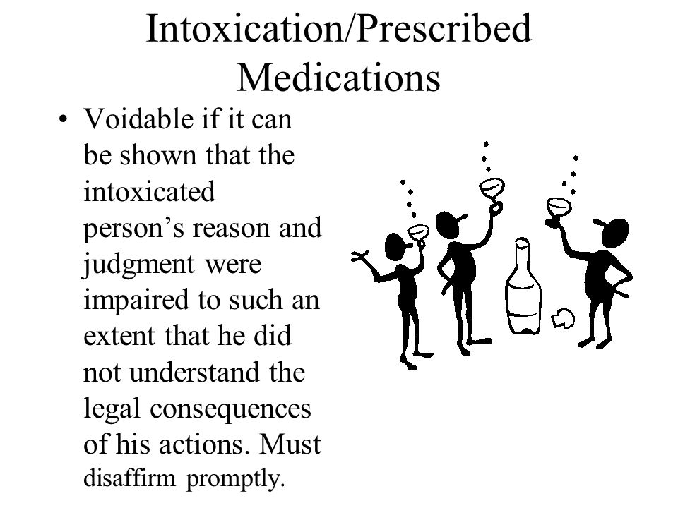 Intoxication/Prescribed Medications Voidable if it can be shown that the intoxicated person's reason and judgment were impaired to such an extent that he did not understand the legal consequences of his actions.