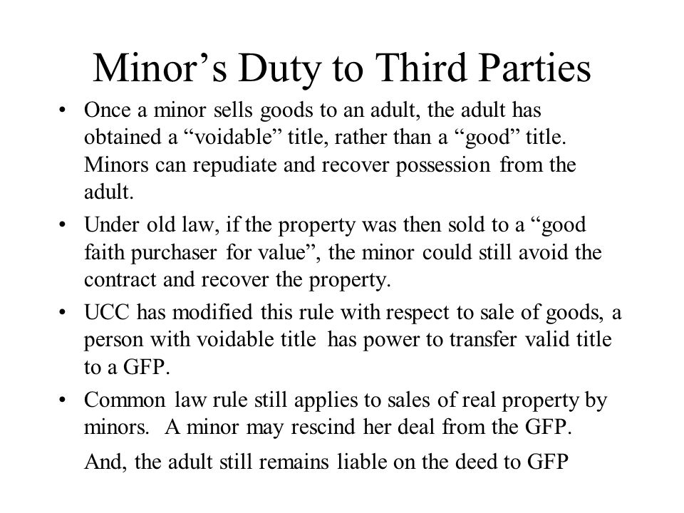 Minor's Duty to Third Parties Once a minor sells goods to an adult, the adult has obtained a voidable title, rather than a good title.
