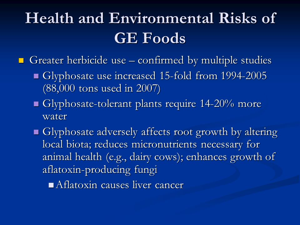 Health and Environmental Risks of GE Foods Greater herbicide use – confirmed by multiple studies Greater herbicide use – confirmed by multiple studies Glyphosate use increased 15-fold from (88,000 tons used in 2007) Glyphosate use increased 15-fold from (88,000 tons used in 2007) Glyphosate-tolerant plants require 14-20% more water Glyphosate-tolerant plants require 14-20% more water Glyphosate adversely affects root growth by altering local biota; reduces micronutrients necessary for animal health (e.g., dairy cows); enhances growth of aflatoxin-producing fungi Glyphosate adversely affects root growth by altering local biota; reduces micronutrients necessary for animal health (e.g., dairy cows); enhances growth of aflatoxin-producing fungi Aflatoxin causes liver cancer Aflatoxin causes liver cancer