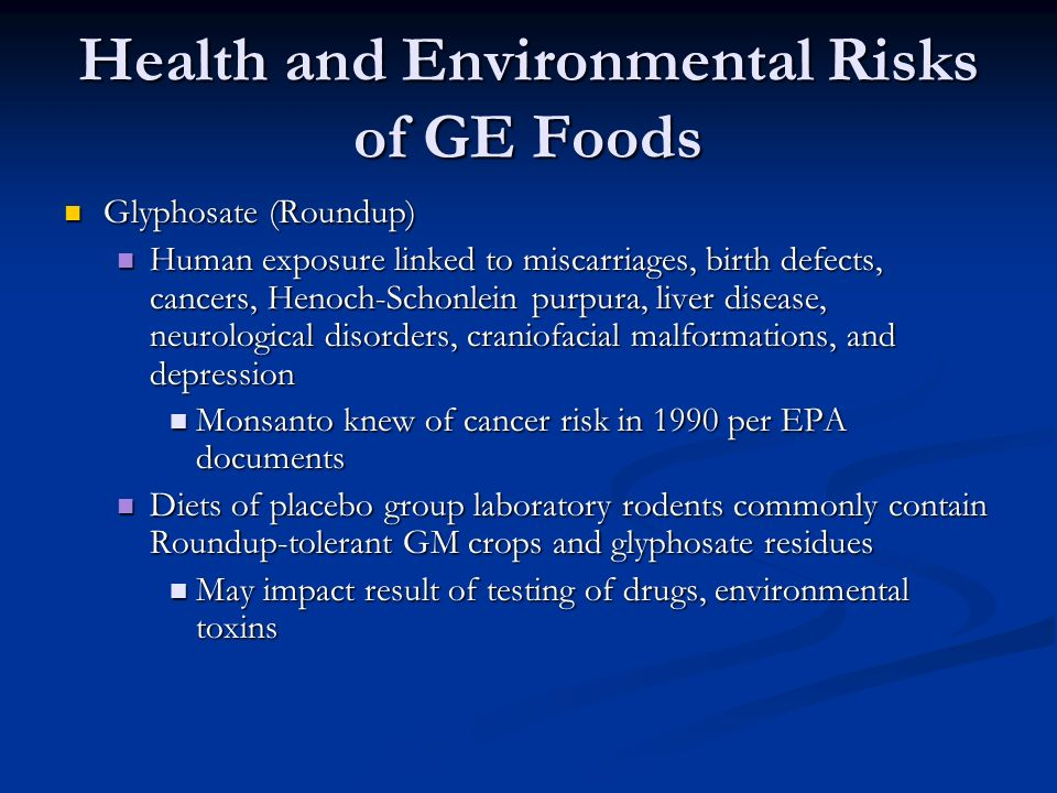 Health and Environmental Risks of GE Foods Glyphosate (Roundup) Glyphosate (Roundup) Human exposure linked to miscarriages, birth defects, cancers, Henoch-Schonlein purpura, liver disease, neurological disorders, craniofacial malformations, and depression Human exposure linked to miscarriages, birth defects, cancers, Henoch-Schonlein purpura, liver disease, neurological disorders, craniofacial malformations, and depression Monsanto knew of cancer risk in 1990 per EPA documents Monsanto knew of cancer risk in 1990 per EPA documents Diets of placebo group laboratory rodents commonly contain Roundup-tolerant GM crops and glyphosate residues Diets of placebo group laboratory rodents commonly contain Roundup-tolerant GM crops and glyphosate residues May impact result of testing of drugs, environmental toxins May impact result of testing of drugs, environmental toxins