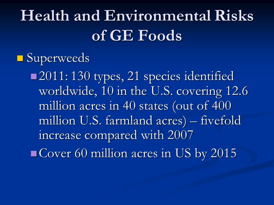 Health and Environmental Risks of GE Foods Superweeds Superweeds 2011: 130 types, 21 species identified worldwide, 10 in the U.S.