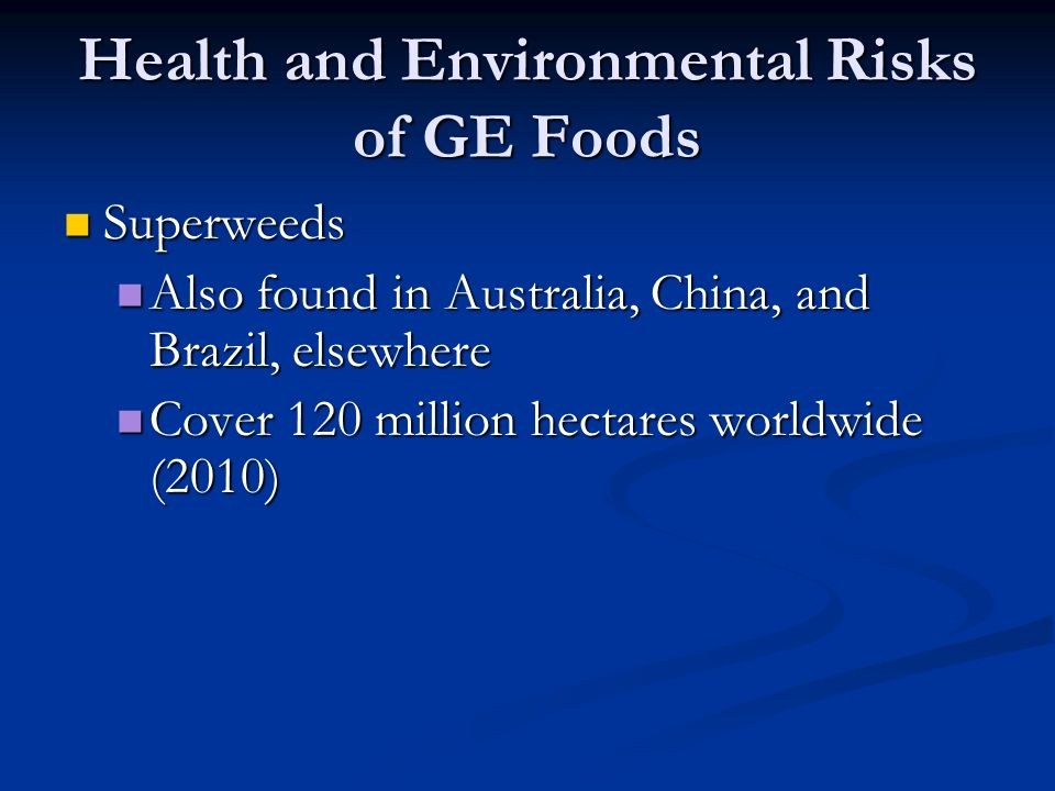 Health and Environmental Risks of GE Foods Superweeds Superweeds Also found in Australia, China, and Brazil, elsewhere Also found in Australia, China, and Brazil, elsewhere Cover 120 million hectares worldwide (2010) Cover 120 million hectares worldwide (2010)