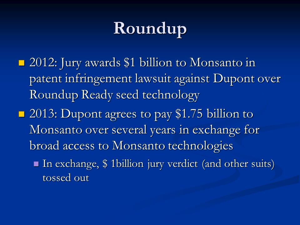 Roundup 2012: Jury awards $1 billion to Monsanto in patent infringement lawsuit against Dupont over Roundup Ready seed technology 2012: Jury awards $1 billion to Monsanto in patent infringement lawsuit against Dupont over Roundup Ready seed technology 2013: Dupont agrees to pay $1.75 billion to Monsanto over several years in exchange for broad access to Monsanto technologies 2013: Dupont agrees to pay $1.75 billion to Monsanto over several years in exchange for broad access to Monsanto technologies In exchange, $ 1billion jury verdict (and other suits) tossed out In exchange, $ 1billion jury verdict (and other suits) tossed out