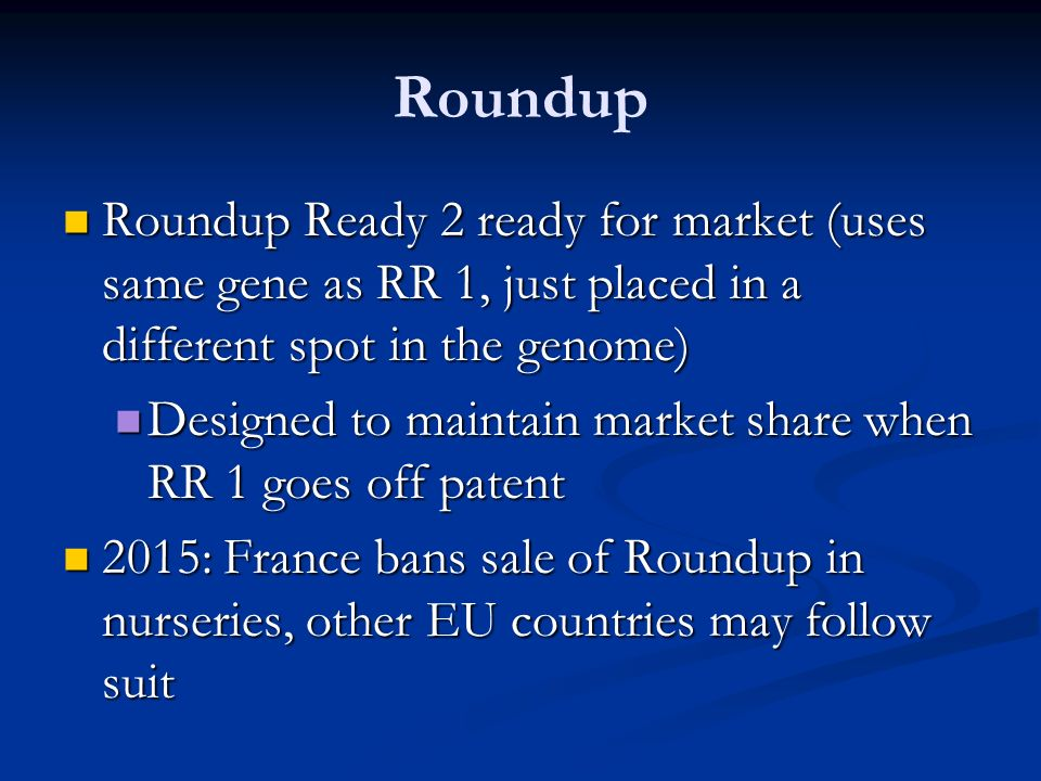 Roundup Roundup Ready 2 ready for market (uses same gene as RR 1, just placed in a different spot in the genome) Roundup Ready 2 ready for market (uses same gene as RR 1, just placed in a different spot in the genome) Designed to maintain market share when RR 1 goes off patent Designed to maintain market share when RR 1 goes off patent 2015: France bans sale of Roundup in nurseries, other EU countries may follow suit 2015: France bans sale of Roundup in nurseries, other EU countries may follow suit